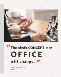 The whole concept of an office will change. Inês Malheiro CEO e.near