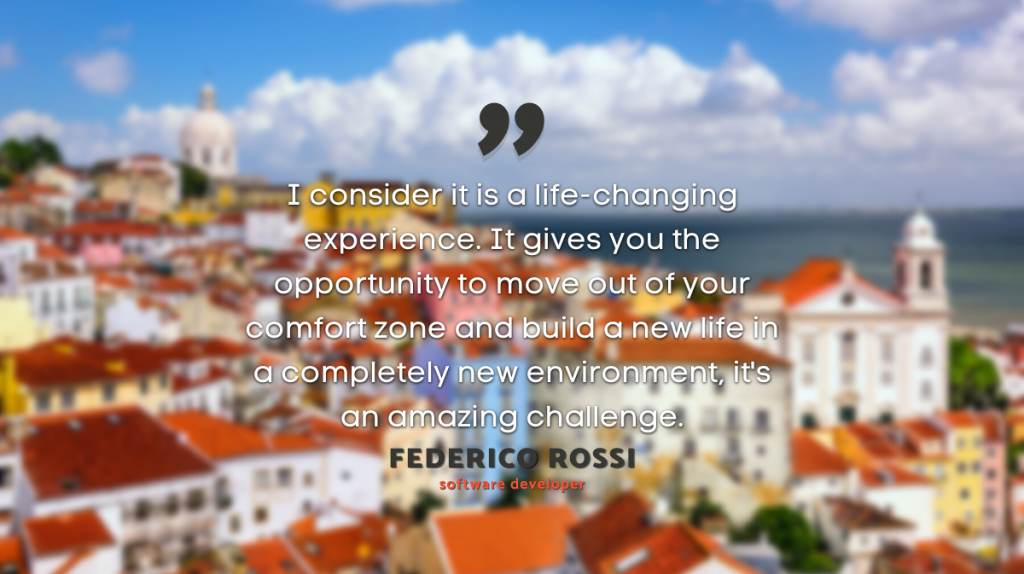 """""""I consider it is a life-changing experience [to move to another country] . It gives you the opportunity to move out of your comfort zone and build a new life in a compltely new environment. It's an amazing challenge."""" Federico Rossi, software developer"""
